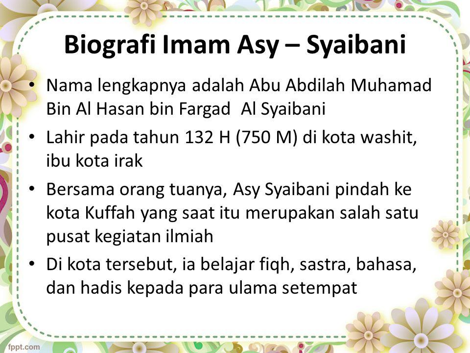 Biografi Imam Asy – Syaibani Nama lengkapnya adalah Abu Abdilah Muhamad Bin Al Hasan bin Fargad Al Syaibani Lahir pada tahun 132 H (750 M) di kota was