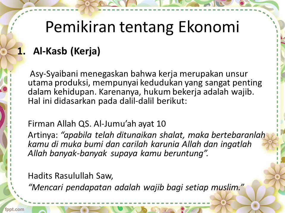 Pemikiran tentang Ekonomi 1.Al-Kasb (Kerja) Asy-Syaibani menegaskan bahwa kerja merupakan unsur utama produksi, mempunyai kedudukan yang sangat pentin