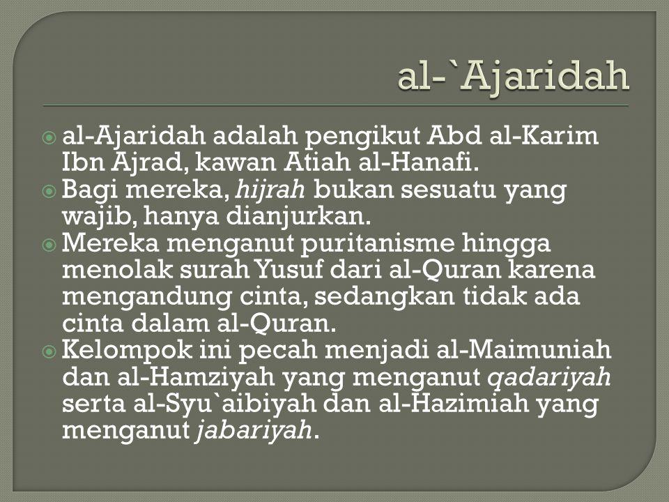 al-`Ajaridah  al-Ajaridah adalah pengikut Abd al-Karim Ibn Ajrad, kawan Atiah al-Hanafi.