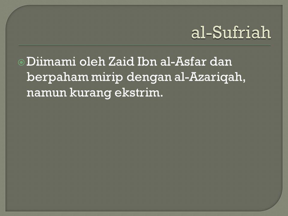 al-Sufriah  Diimami oleh Zaid Ibn al-Asfar dan berpaham mirip dengan al-Azariqah, namun kurang ekstrim.