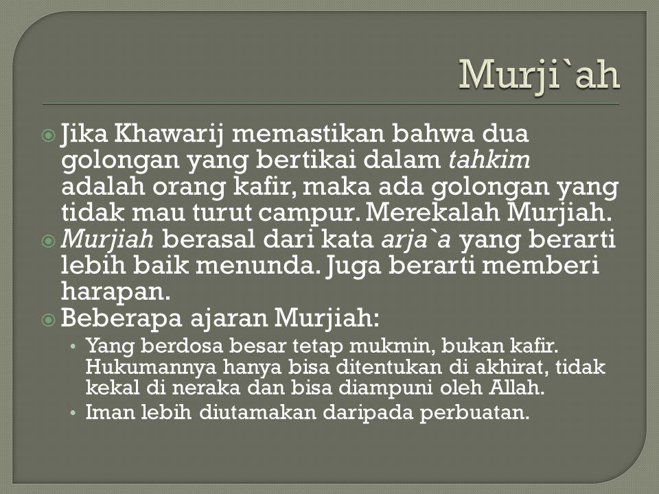 Murji`ah  Jika Khawarij memastikan bahwa dua golongan yang bertikai dalam tahkim adalah orang kafir, maka ada golongan yang tidak mau turut campur.