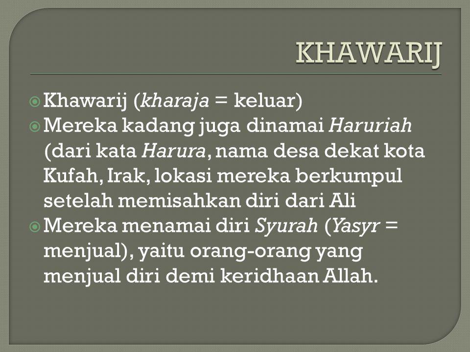 KHAWARIJ  Khawarij (kharaja = keluar)  Mereka kadang juga dinamai Haruriah (dari kata Harura, nama desa dekat kota Kufah, Irak, lokasi mereka berkumpul setelah memisahkan diri dari Ali  Mereka menamai diri Syurah (Yasyr = menjual), yaitu orang-orang yang menjual diri demi keridhaan Allah.