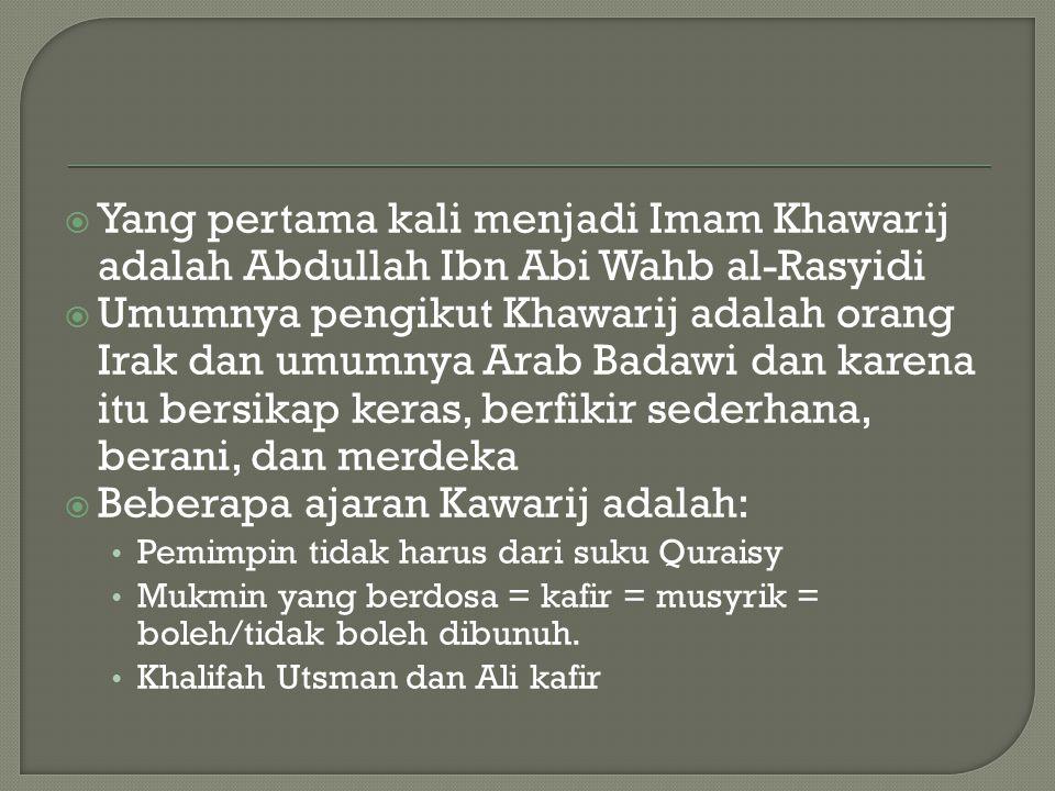  Yang pertama kali menjadi Imam Khawarij adalah Abdullah Ibn Abi Wahb al-Rasyidi  Umumnya pengikut Khawarij adalah orang Irak dan umumnya Arab Badawi dan karena itu bersikap keras, berfikir sederhana, berani, dan merdeka  Beberapa ajaran Kawarij adalah: Pemimpin tidak harus dari suku Quraisy Mukmin yang berdosa = kafir = musyrik = boleh/tidak boleh dibunuh.