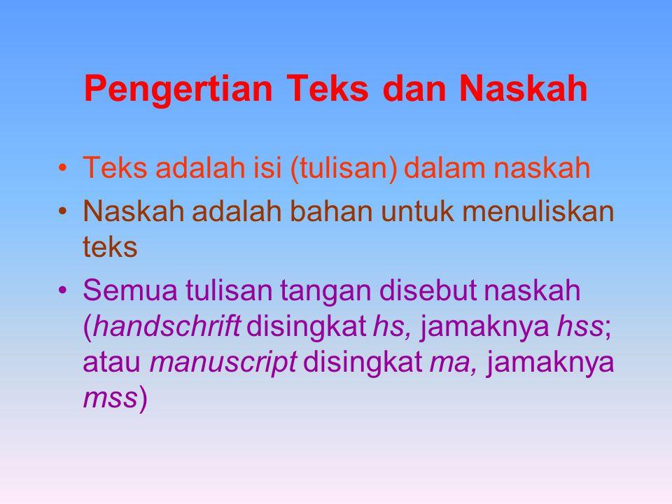 Pengertian Teks dan Naskah Teks adalah isi (tulisan) dalam naskah Naskah adalah bahan untuk menuliskan teks Semua tulisan tangan disebut naskah (handschrift disingkat hs, jamaknya hss; atau manuscript disingkat ma, jamaknya mss)