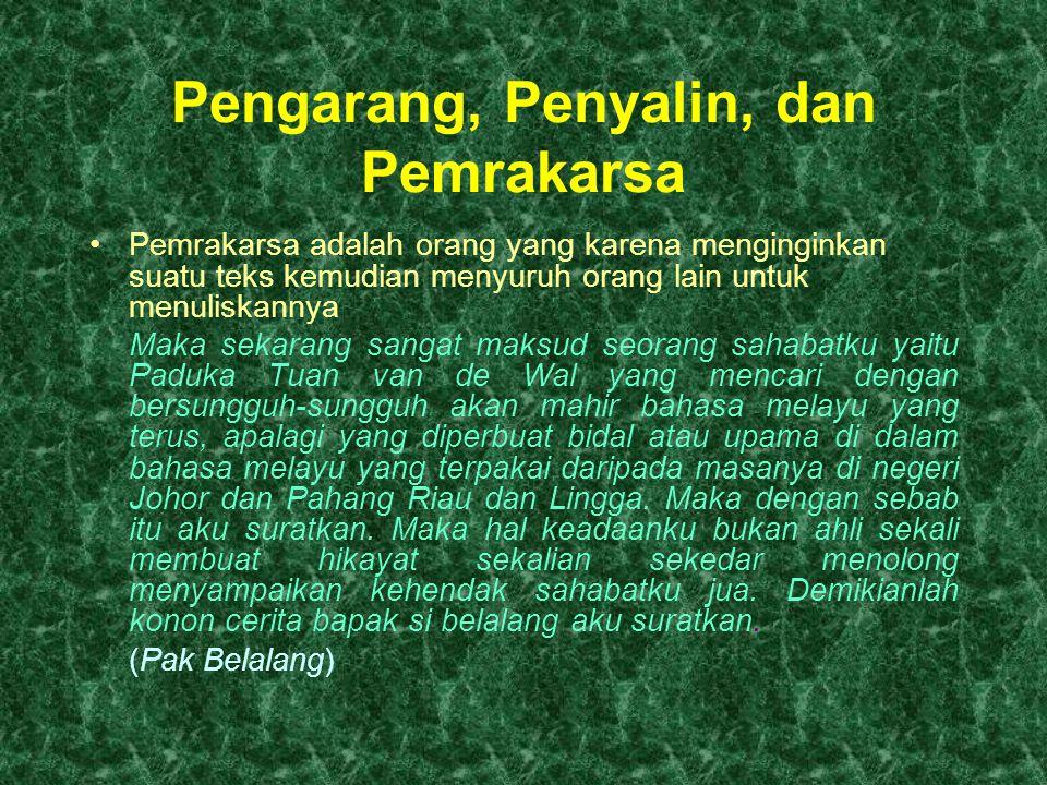 Pengarang, Penyalin, dan Pemrakarsa Pemrakarsa adalah orang yang karena menginginkan suatu teks kemudian menyuruh orang lain untuk menuliskannya Maka sekarang sangat maksud seorang sahabatku yaitu Paduka Tuan van de Wal yang mencari dengan bersungguh-sungguh akan mahir bahasa melayu yang terus, apalagi yang diperbuat bidal atau upama di dalam bahasa melayu yang terpakai daripada masanya di negeri Johor dan Pahang Riau dan Lingga.