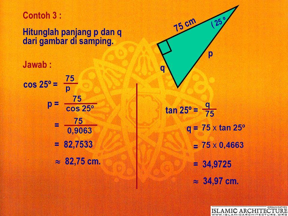 Contoh 3 : ( 25 º p 75 cm q Hitunglah panjang p dan q dari gambar di samping.