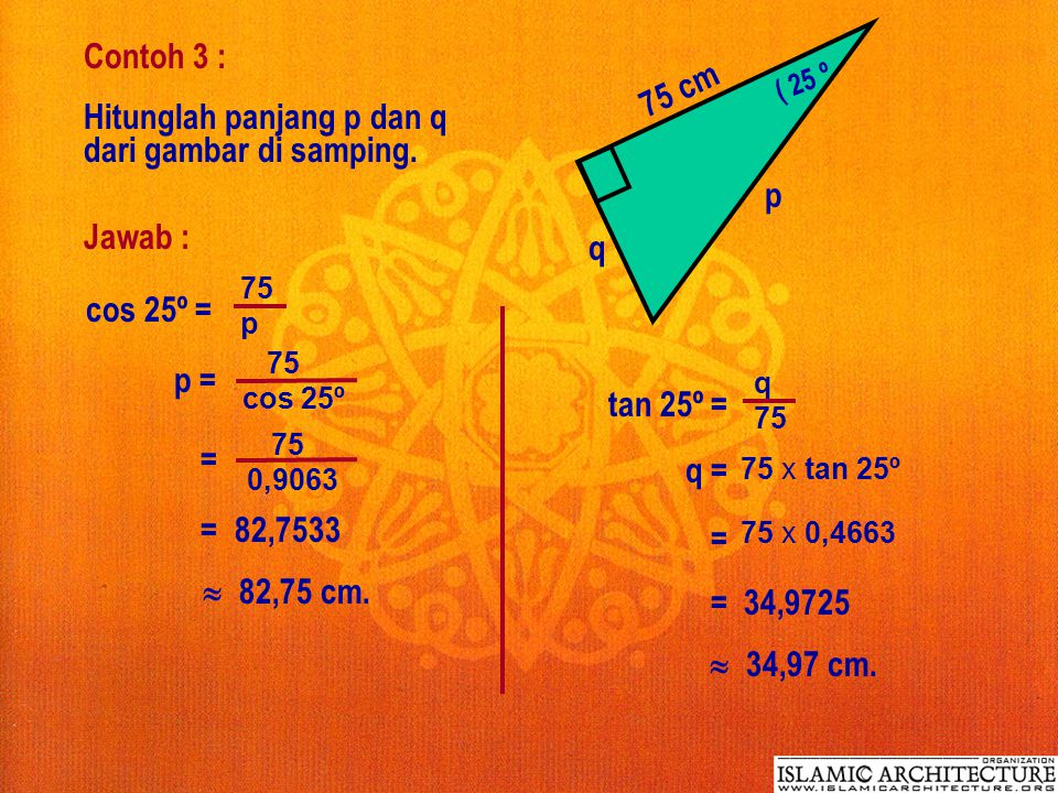 Dengan perbandingan trigonometri di atas, jika diketahui salah satu sisi dan sudut lancip suatu segitiga siku-siku, maka sisi yang lain dapat ditentuk