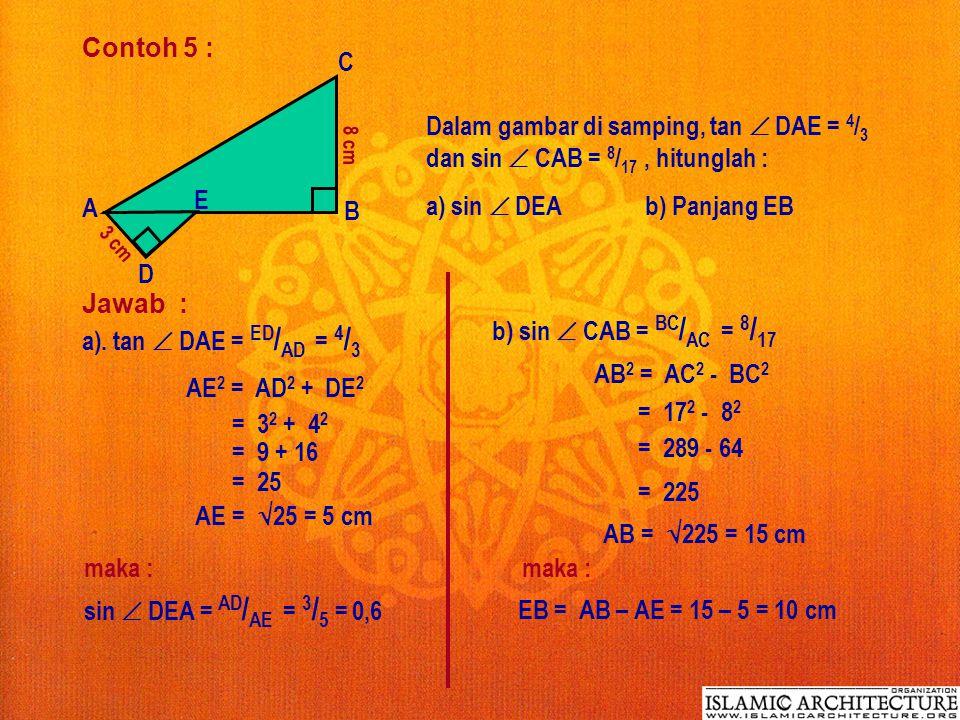 Contoh 5 : A B C D E 3 cm 8 cm Dalam gambar di samping, tan  DAE = 4 / 3 dan sin  CAB = 8 / 17, hitunglah : a) sin  DEA b) Panjang EB Jawab : a).