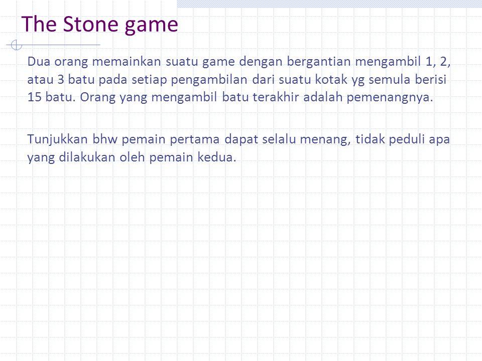 The Stone game Dua orang memainkan suatu game dengan bergantian mengambil 1, 2, atau 3 batu pada setiap pengambilan dari suatu kotak yg semula berisi 15 batu.