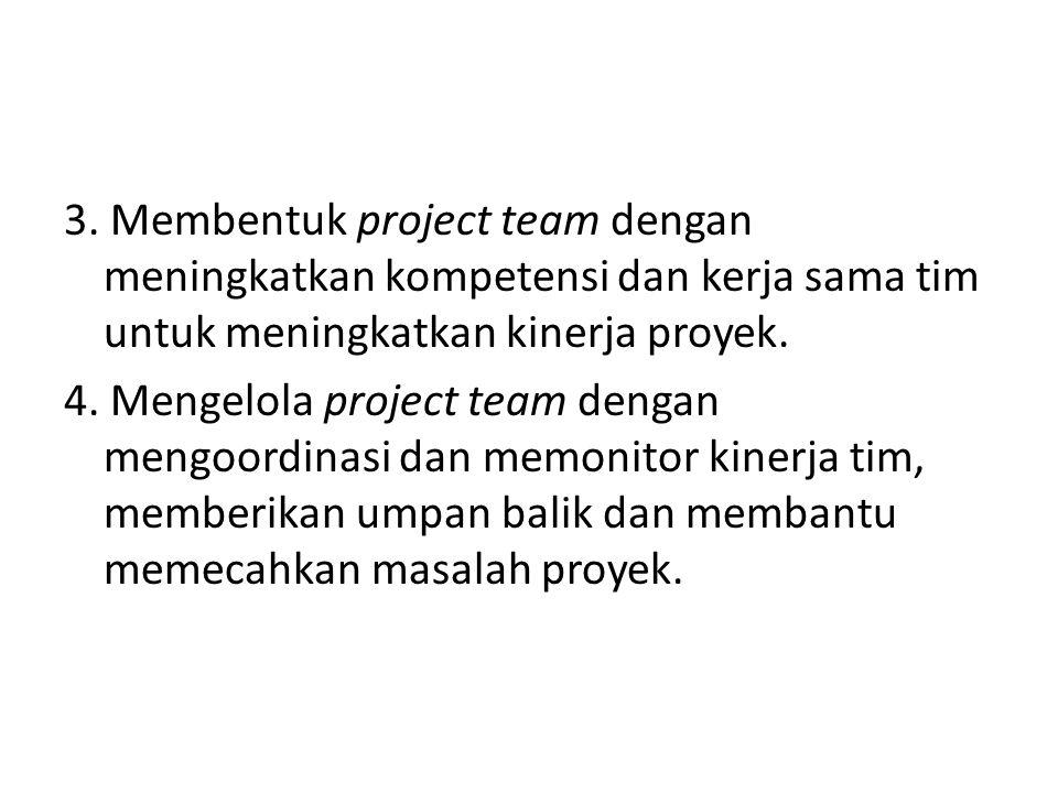3. Membentuk project team dengan meningkatkan kompetensi dan kerja sama tim untuk meningkatkan kinerja proyek. 4. Mengelola project team dengan mengoo