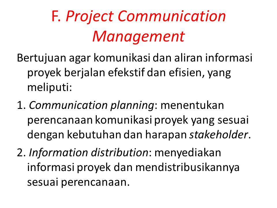 F. Project Communication Management Bertujuan agar komunikasi dan aliran informasi proyek berjalan efekstif dan efisien, yang meliputi: 1. Communicati