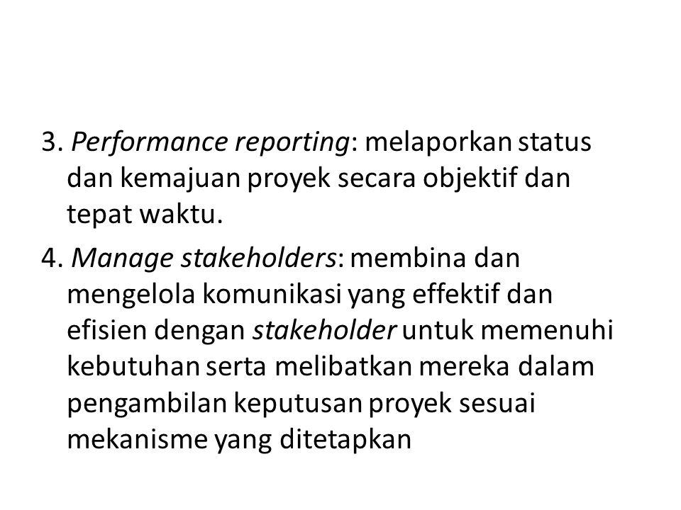 3. Performance reporting: melaporkan status dan kemajuan proyek secara objektif dan tepat waktu. 4. Manage stakeholders: membina dan mengelola komunik