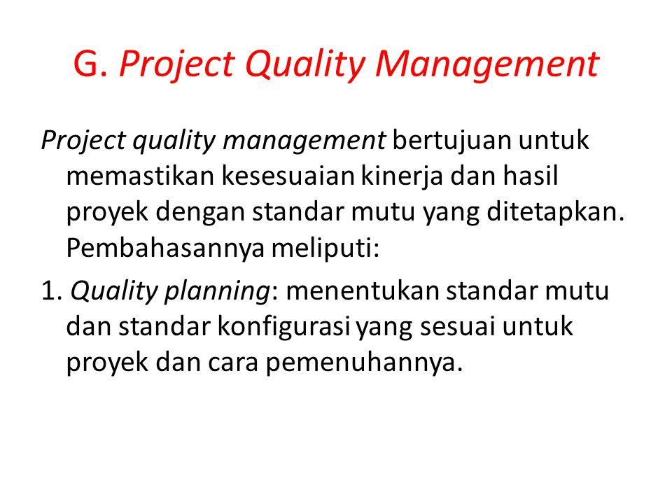 G. Project Quality Management Project quality management bertujuan untuk memastikan kesesuaian kinerja dan hasil proyek dengan standar mutu yang ditet