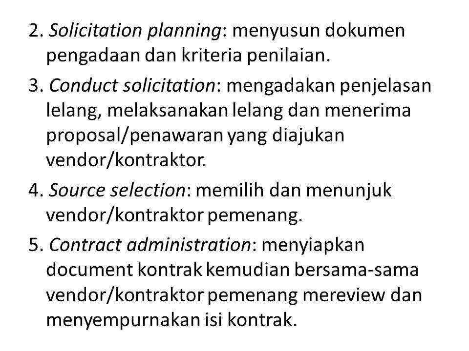 2. Solicitation planning: menyusun dokumen pengadaan dan kriteria penilaian. 3. Conduct solicitation: mengadakan penjelasan lelang, melaksanakan lelan