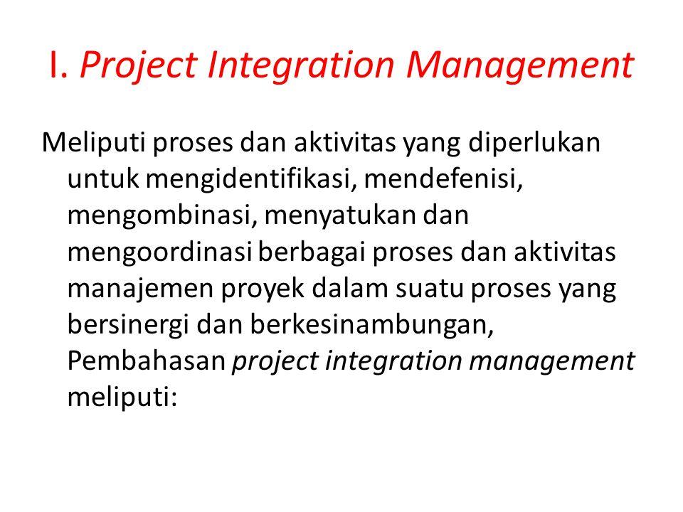I. Project Integration Management Meliputi proses dan aktivitas yang diperlukan untuk mengidentifikasi, mendefenisi, mengombinasi, menyatukan dan meng