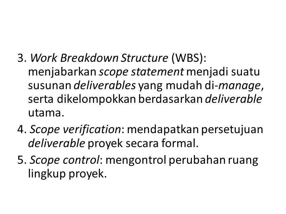 3. Work Breakdown Structure (WBS): menjabarkan scope statement menjadi suatu susunan deliverables yang mudah di-manage, serta dikelompokkan berdasarka