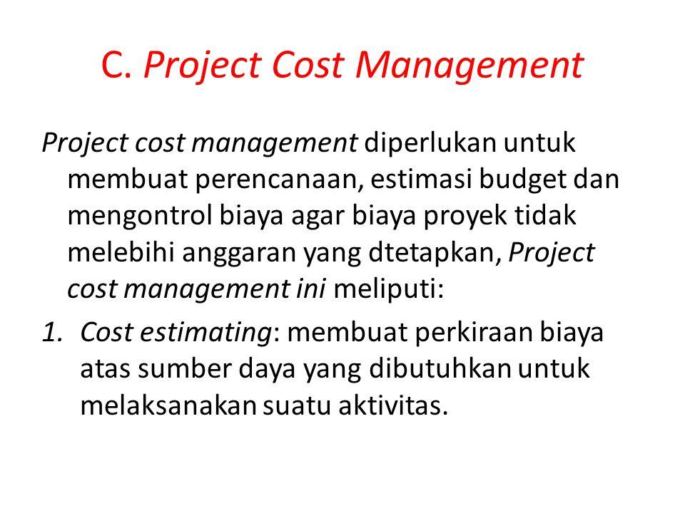 C. Project Cost Management Project cost management diperlukan untuk membuat perencanaan, estimasi budget dan mengontrol biaya agar biaya proyek tidak