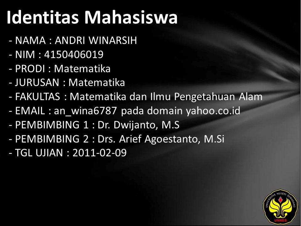 Identitas Mahasiswa - NAMA : ANDRI WINARSIH - NIM : 4150406019 - PRODI : Matematika - JURUSAN : Matematika - FAKULTAS : Matematika dan Ilmu Pengetahuan Alam - EMAIL : an_wina6787 pada domain yahoo.co.id - PEMBIMBING 1 : Dr.