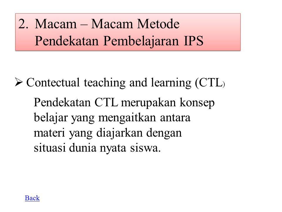 2.Macam – Macam Metode Pendekatan Pembelajaran IPS  C ontectual teaching and learning (CTL ) Pendekatan CTL merupakan konsep belajar yang mengaitkan