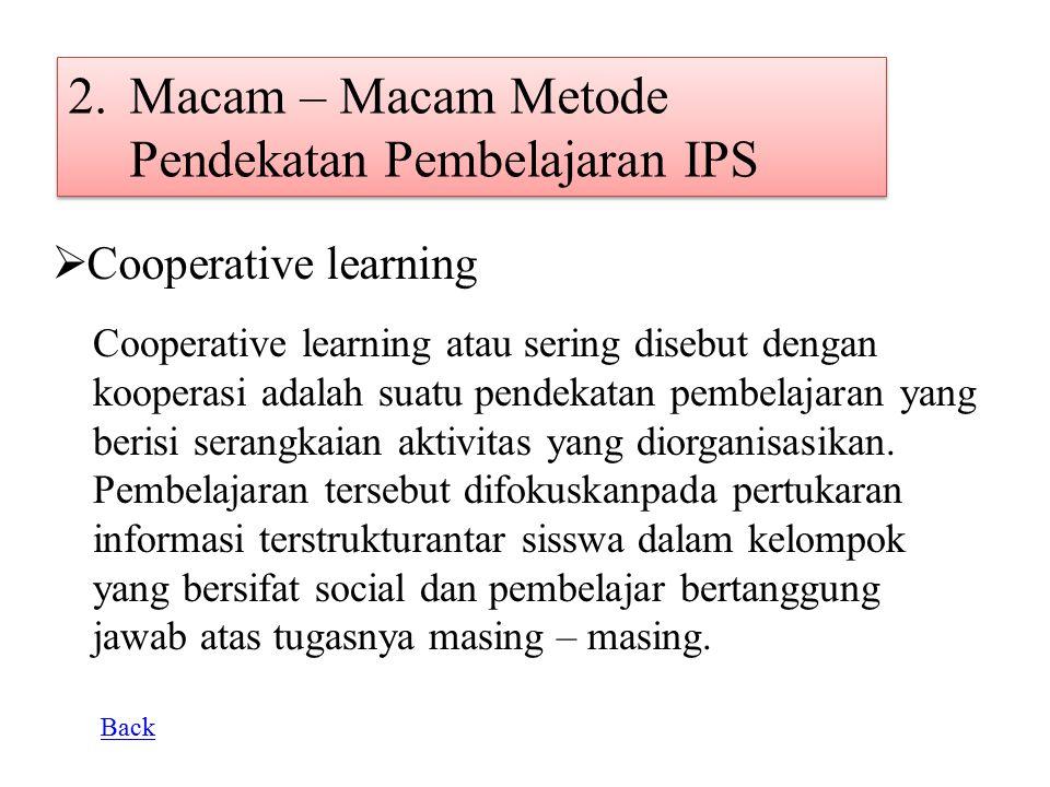 2.Macam – Macam Metode Pendekatan Pembelajaran IPS  Cooperative learning Cooperative learning atau sering disebut dengan kooperasi adalah suatu pende