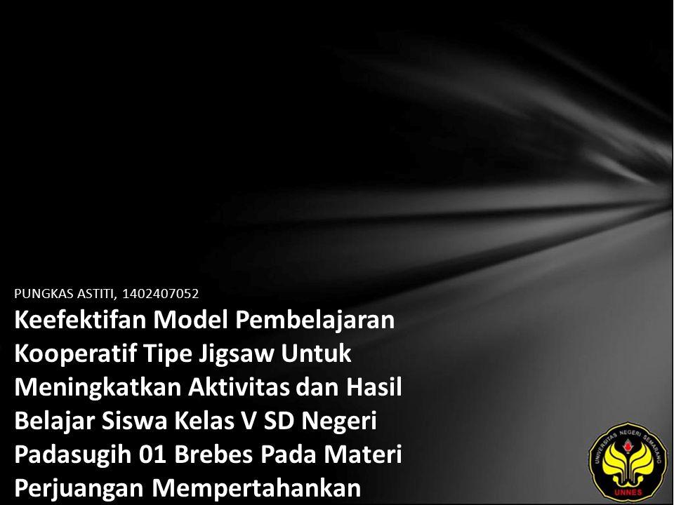 PUNGKAS ASTITI, 1402407052 Keefektifan Model Pembelajaran Kooperatif Tipe Jigsaw Untuk Meningkatkan Aktivitas dan Hasil Belajar Siswa Kelas V SD Negeri Padasugih 01 Brebes Pada Materi Perjuangan Mempertahankan Kemerdekaan Indonesia