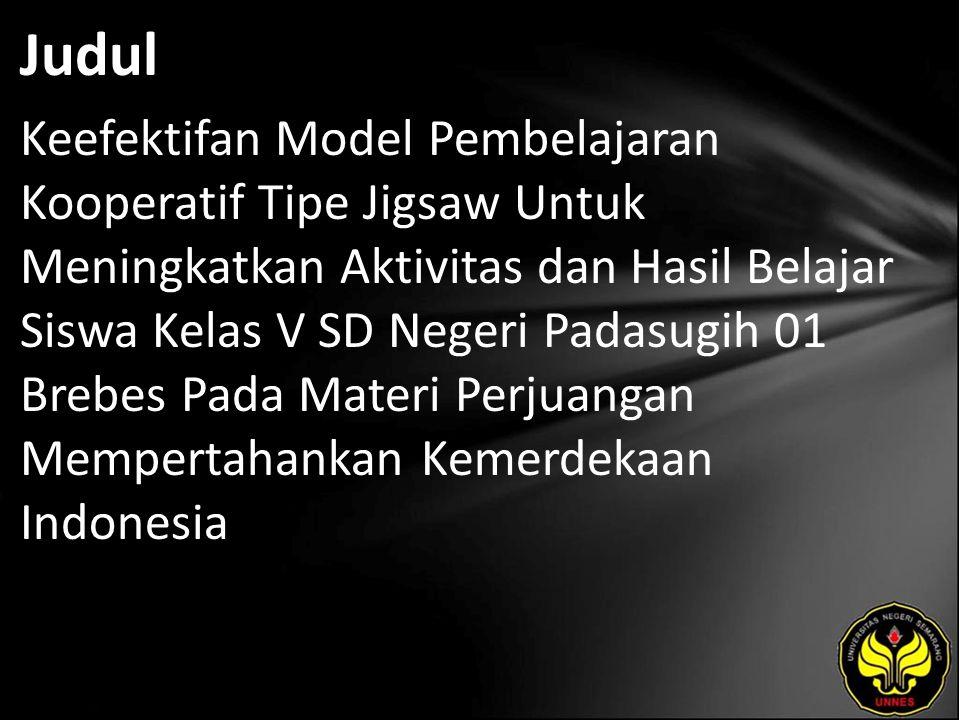 Judul Keefektifan Model Pembelajaran Kooperatif Tipe Jigsaw Untuk Meningkatkan Aktivitas dan Hasil Belajar Siswa Kelas V SD Negeri Padasugih 01 Brebes Pada Materi Perjuangan Mempertahankan Kemerdekaan Indonesia
