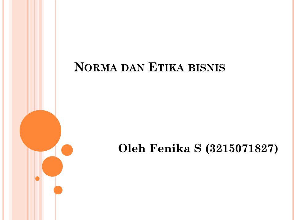 N ORMA DAN E TIKA BISNIS Oleh Fenika S (3215071827)