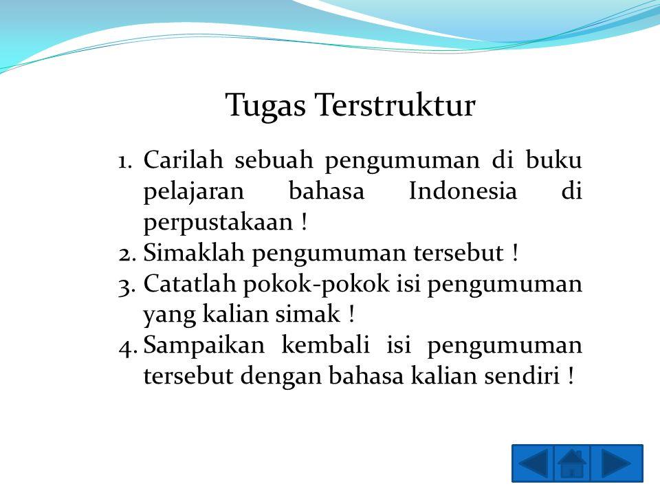 Tugas Terstruktur 1.Carilah sebuah pengumuman di buku pelajaran bahasa Indonesia di perpustakaan ! 2.Simaklah pengumuman tersebut ! 3.Catatlah pokok-p