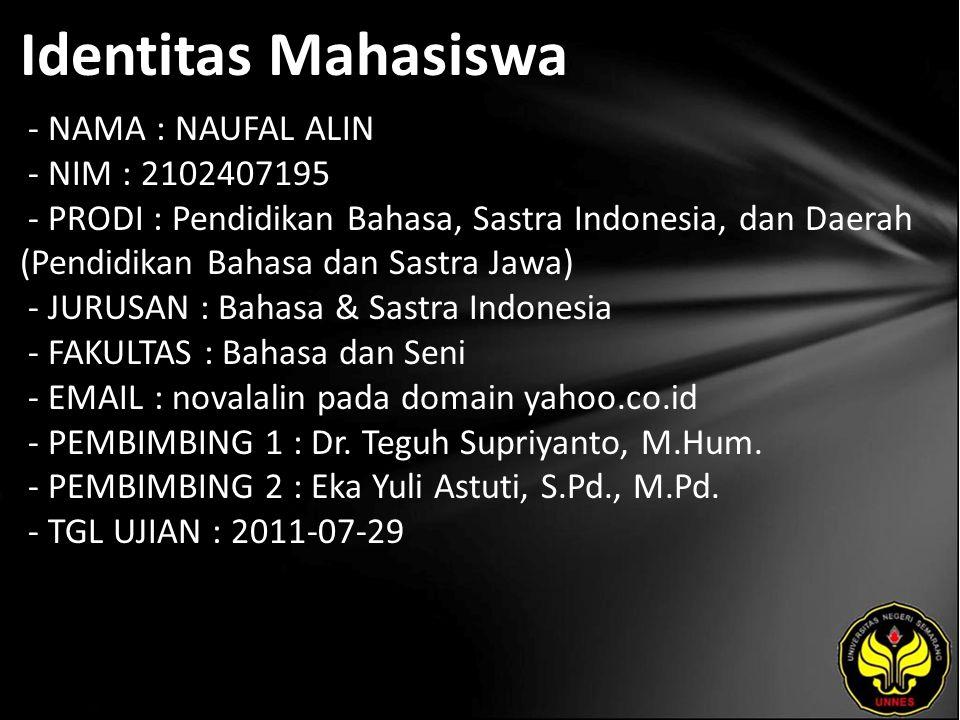 Identitas Mahasiswa - NAMA : NAUFAL ALIN - NIM : 2102407195 - PRODI : Pendidikan Bahasa, Sastra Indonesia, dan Daerah (Pendidikan Bahasa dan Sastra Jawa) - JURUSAN : Bahasa & Sastra Indonesia - FAKULTAS : Bahasa dan Seni - EMAIL : novalalin pada domain yahoo.co.id - PEMBIMBING 1 : Dr.
