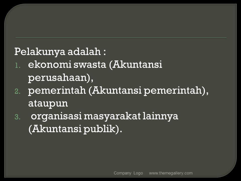 Pelakunya adalah : 1. ekonomi swasta (Akuntansi perusahaan), 2. pemerintah (Akuntansi pemerintah), ataupun 3. organisasi masyarakat lainnya (Akuntansi