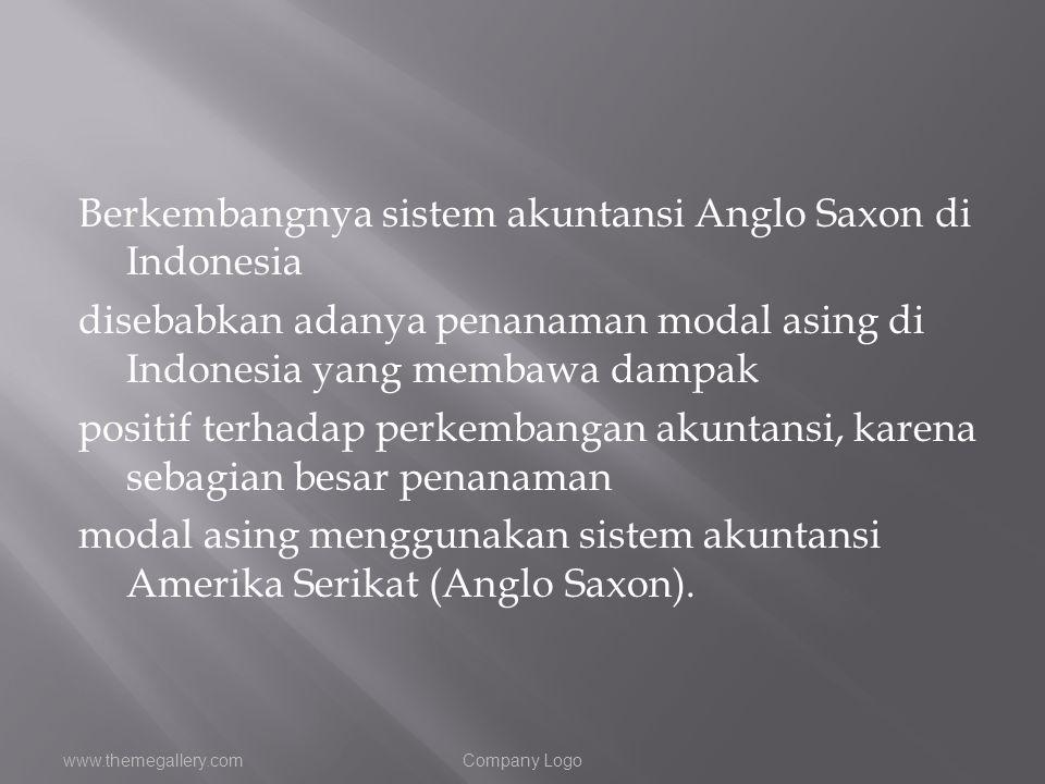 Berkembangnya sistem akuntansi Anglo Saxon di Indonesia disebabkan adanya penanaman modal asing di Indonesia yang membawa dampak positif terhadap perk