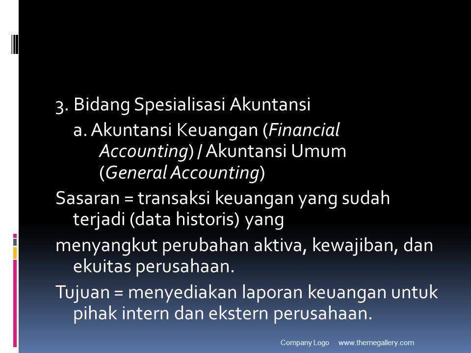 3. Bidang Spesialisasi Akuntansi a. Akuntansi Keuangan (Financial Accounting) / Akuntansi Umum (General Accounting) Sasaran = transaksi keuangan yang
