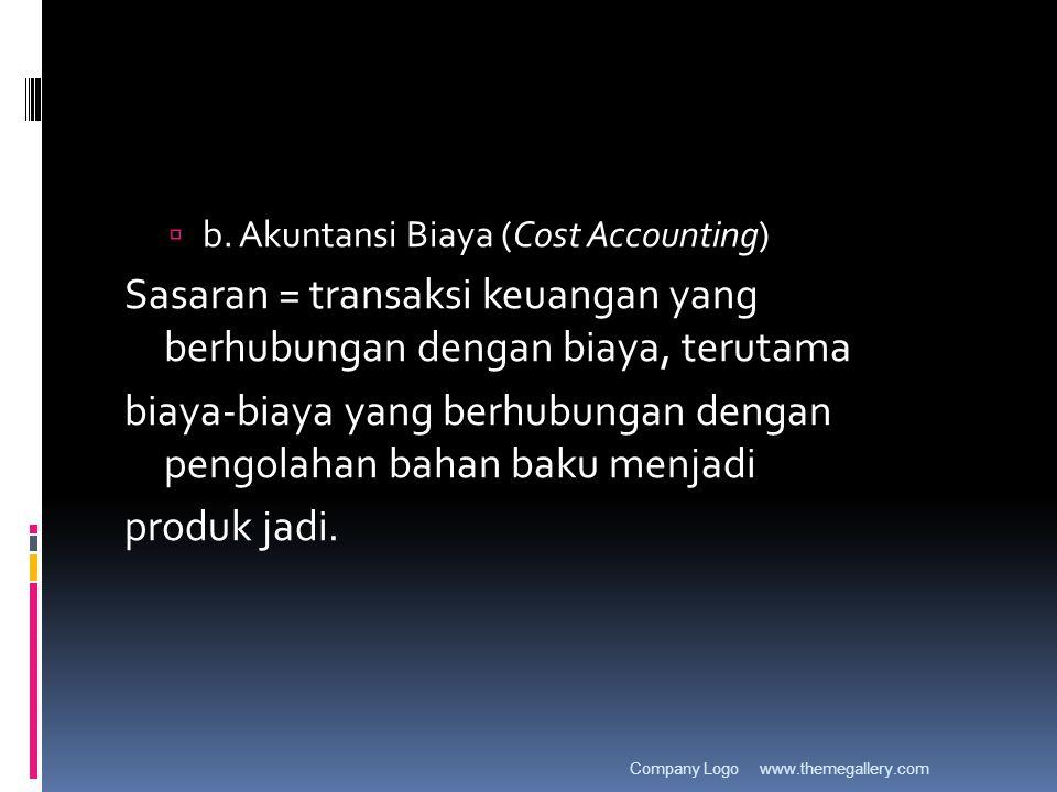  b. Akuntansi Biaya (Cost Accounting) Sasaran = transaksi keuangan yang berhubungan dengan biaya, terutama biaya-biaya yang berhubungan dengan pengol
