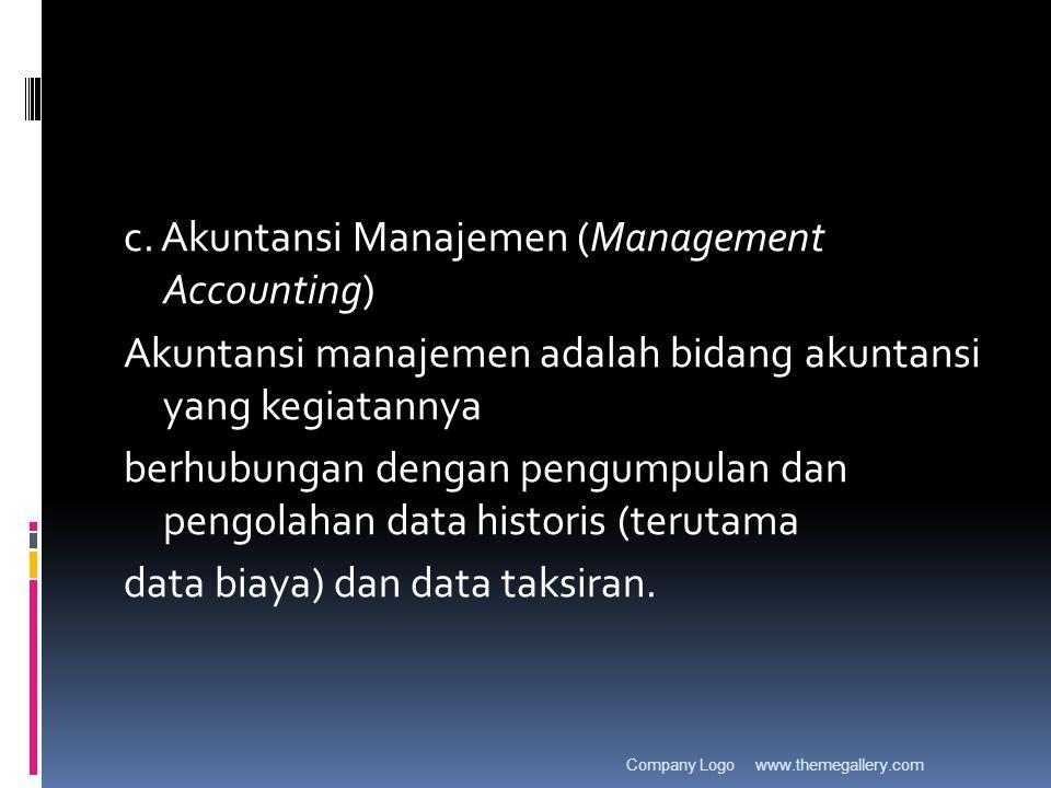 c. Akuntansi Manajemen (Management Accounting) Akuntansi manajemen adalah bidang akuntansi yang kegiatannya berhubungan dengan pengumpulan dan pengola