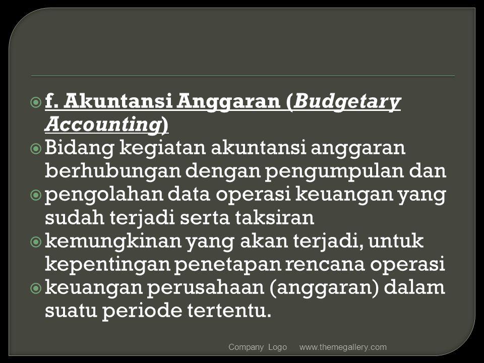  f. Akuntansi Anggaran (Budgetary Accounting)  Bidang kegiatan akuntansi anggaran berhubungan dengan pengumpulan dan  pengolahan data operasi keuan