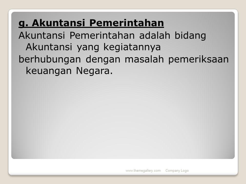 g. Akuntansi Pemerintahan Akuntansi Pemerintahan adalah bidang Akuntansi yang kegiatannya berhubungan dengan masalah pemeriksaan keuangan Negara. www.