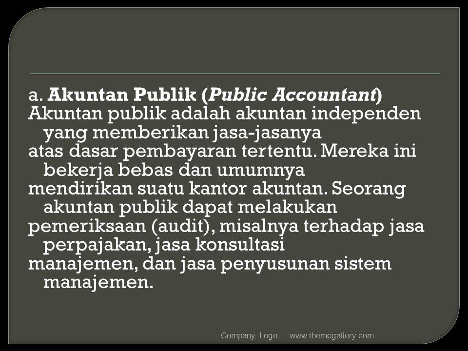 a. Akuntan Publik (Public Accountant) Akuntan publik adalah akuntan independen yang memberikan jasa-jasanya atas dasar pembayaran tertentu. Mereka ini