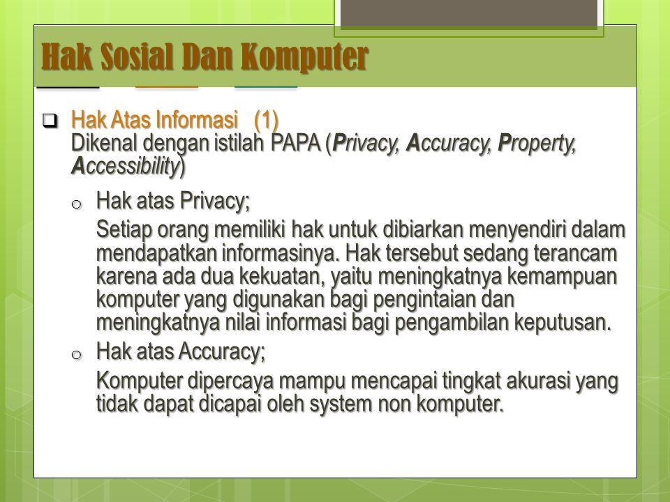 Hak Sosial Dan Komputer  Hak Atas Informasi (1) Dikenal dengan istilah PAPA ( P rivacy, A ccuracy, P roperty, A ccessibility ) o Hak atas Privacy; Setiap orang memiliki hak untuk dibiarkan menyendiri dalam mendapatkan informasinya.