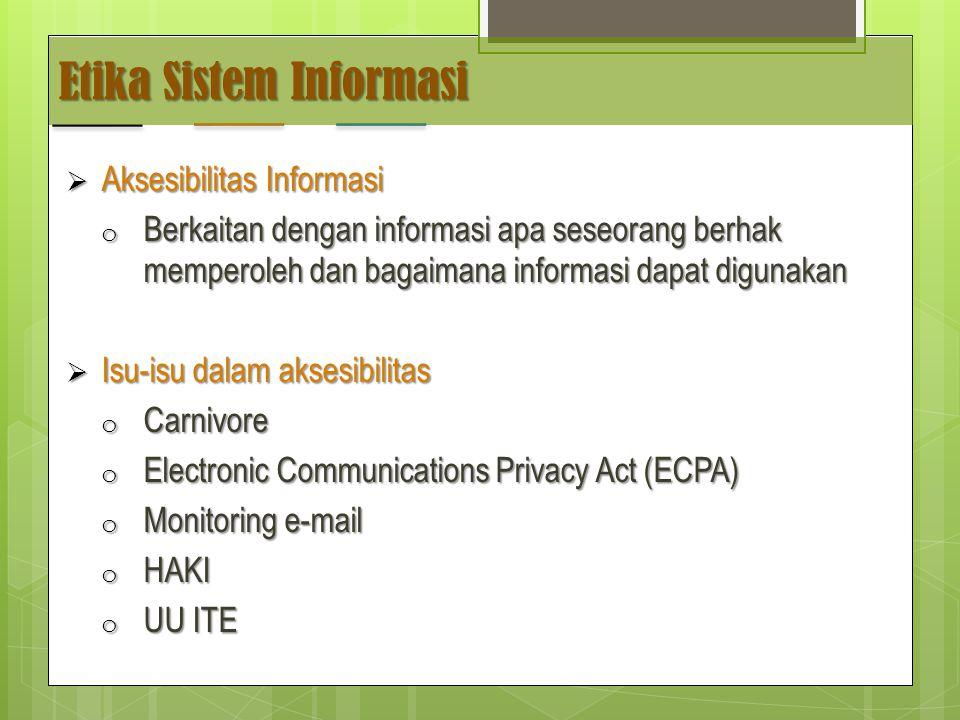 Etika Sistem Informasi  Aksesibilitas Informasi o Berkaitan dengan informasi apa seseorang berhak memperoleh dan bagaimana informasi dapat digunakan  Isu-isu dalam aksesibilitas o Carnivore o Electronic Communications Privacy Act (ECPA) o Monitoring e-mail o HAKI o UU ITE