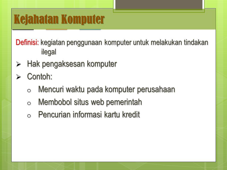 Kejahatan Komputer Definisi: kegiatan penggunaan komputer untuk melakukan tindakan ilegal  Hak pengaksesan komputer  Contoh: o Mencuri waktu pada komputer perusahaan o Membobol situs web pemerintah o Pencurian informasi kartu kredit