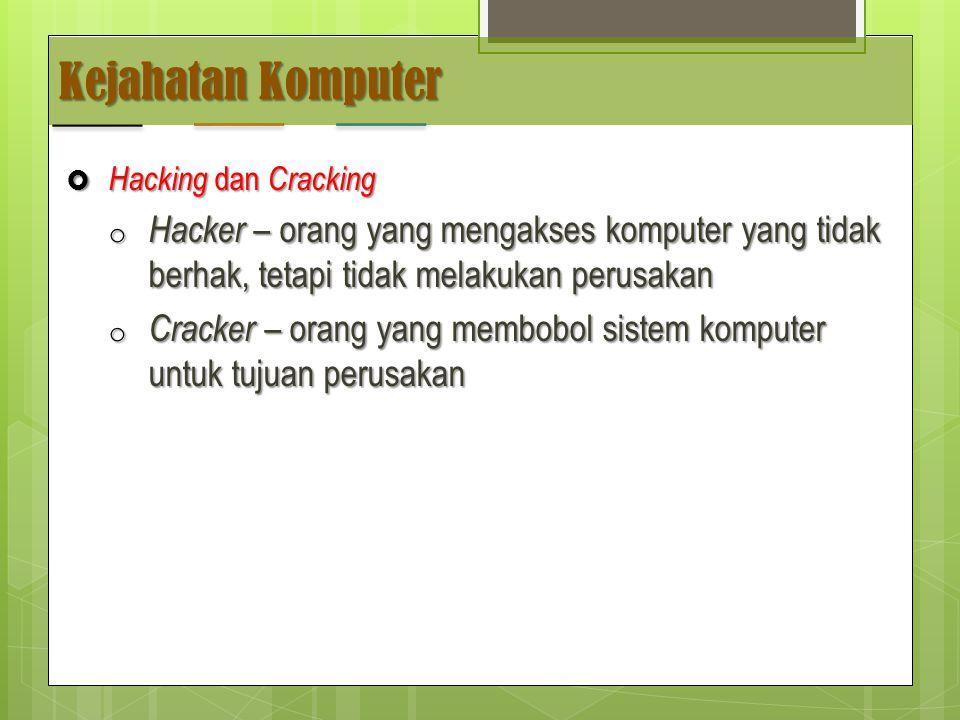 Kejahatan Komputer  Hacking dan Cracking o Hacker – orang yang mengakses komputer yang tidak berhak, tetapi tidak melakukan perusakan o Cracker – orang yang membobol sistem komputer untuk tujuan perusakan