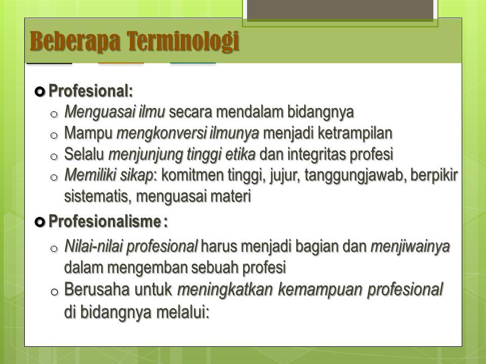Beberapa Terminologi  Profesional: o Menguasai ilmu secara mendalam bidangnya o Mampu mengkonversi ilmunya menjadi ketrampilan o Selalu menjunjung tinggi etika dan integritas profesi o Memiliki sikap : komitmen tinggi, jujur, tanggungjawab, berpikir sistematis, menguasai materi  Profesionalisme : o Nilai-nilai profesional harus menjadi bagian dan menjiwainya dalam mengemban sebuah profesi o Berusaha untuk meningkatkan kemampuan profesional di bidangnya melalui: