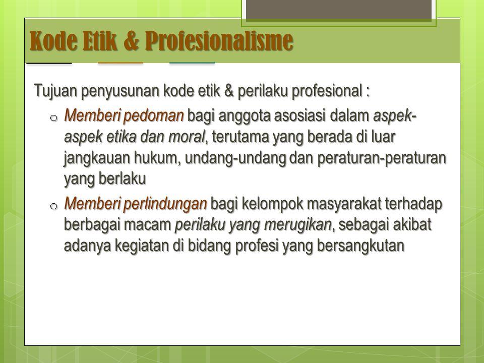 Kode Etik & Profesionalisme Tujuan penyusunan kode etik & perilaku profesional : o Memberi pedoman bagi anggota asosiasi dalam aspek- aspek etika dan moral, terutama yang berada di luar jangkauan hukum, undang-undang dan peraturan-peraturan yang berlaku o Memberi perlindungan bagi kelompok masyarakat terhadap berbagai macam perilaku yang merugikan, sebagai akibat adanya kegiatan di bidang profesi yang bersangkutan