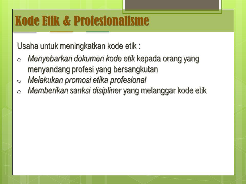 Kode Etik & Profesionalisme Usaha untuk meningkatkan kode etik : o Menyebarkan dokumen kode etik kepada orang yang menyandang profesi yang bersangkutan o Melakukan promosi etika profesional o Memberikan sanksi disipliner yang melanggar kode etik