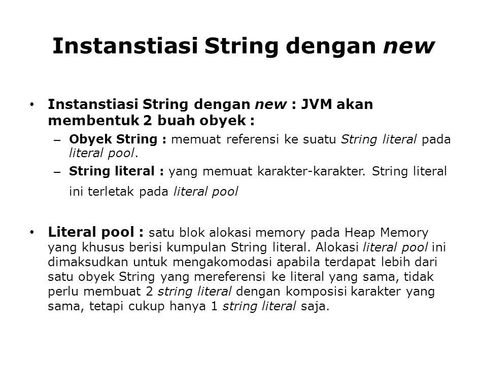 Instanstiasi String dengan new Instanstiasi String dengan new : JVM akan membentuk 2 buah obyek : – Obyek String : memuat referensi ke suatu String li