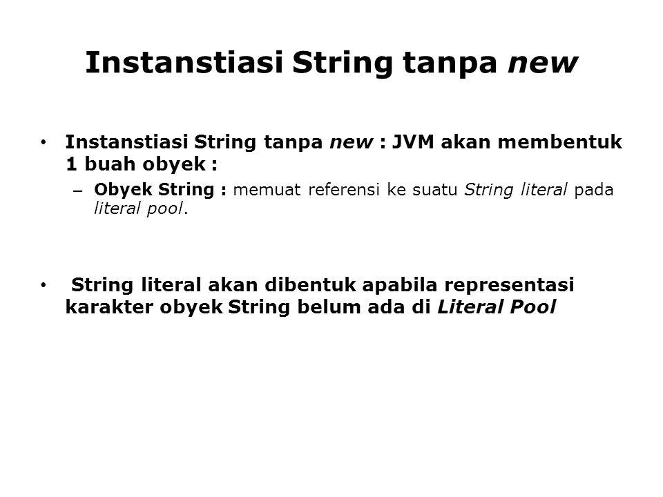Instanstiasi String tanpa new Instanstiasi String tanpa new : JVM akan membentuk 1 buah obyek : – Obyek String : memuat referensi ke suatu String lite