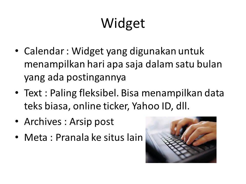 Widget Calendar : Widget yang digunakan untuk menampilkan hari apa saja dalam satu bulan yang ada postingannya Text : Paling fleksibel. Bisa menampilk