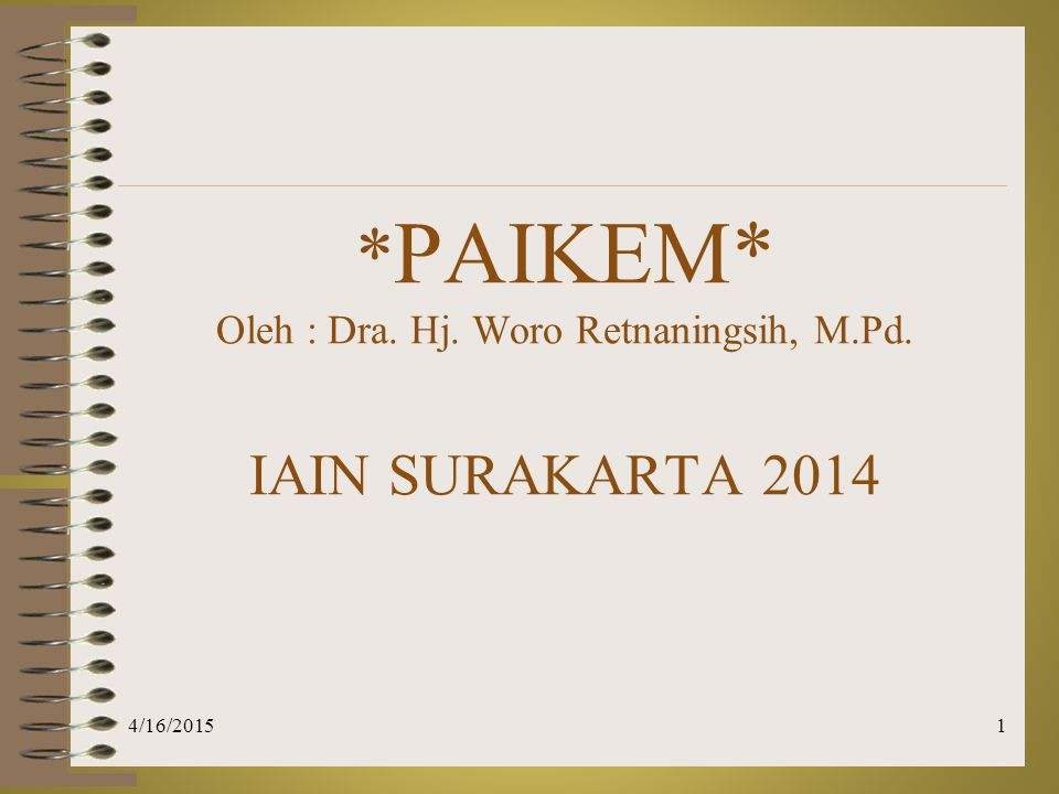 * PAIKEM* Oleh : Dra. Hj. Woro Retnaningsih, M.Pd. IAIN SURAKARTA 2014 4/16/20151