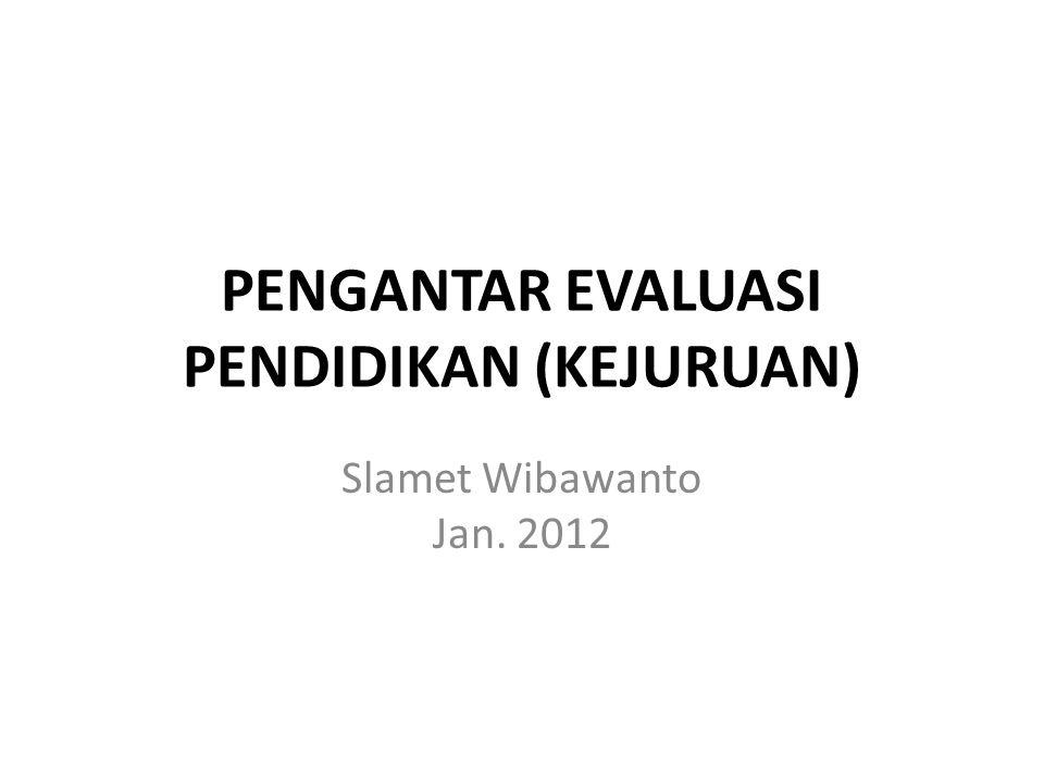 PENGANTAR EVALUASI PENDIDIKAN (KEJURUAN) Slamet Wibawanto Jan. 2012