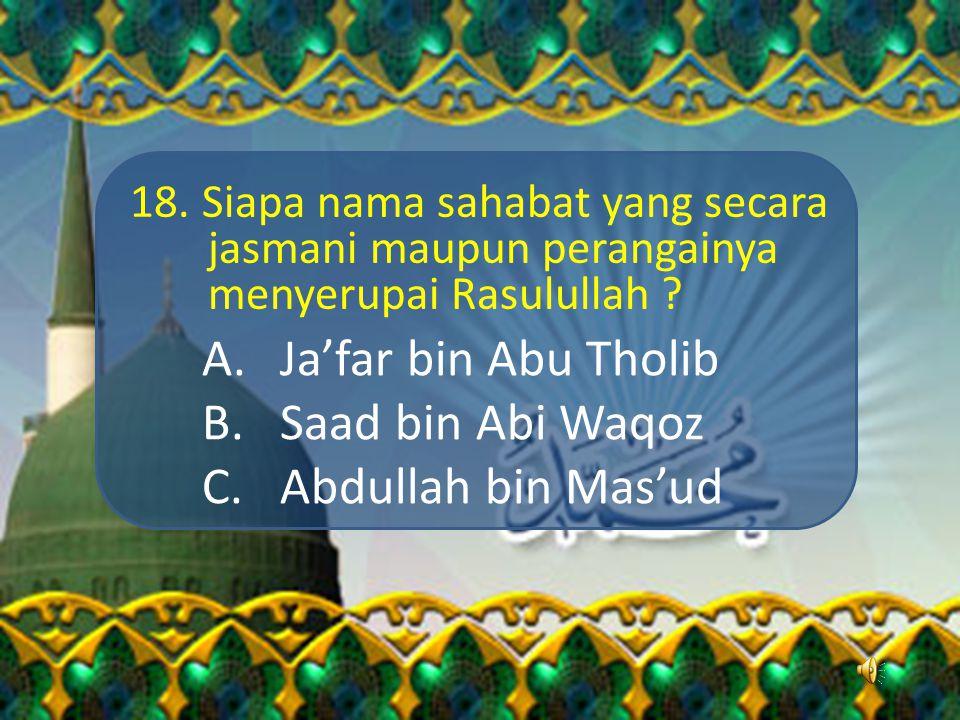 17. Siapakah nama sahabat yang diutus Rasulullah untuk menjadi duta beliau di Madinah guna mengajarkan Islam kepada kaum Anshar ? A.Saad bin Abi Waqos